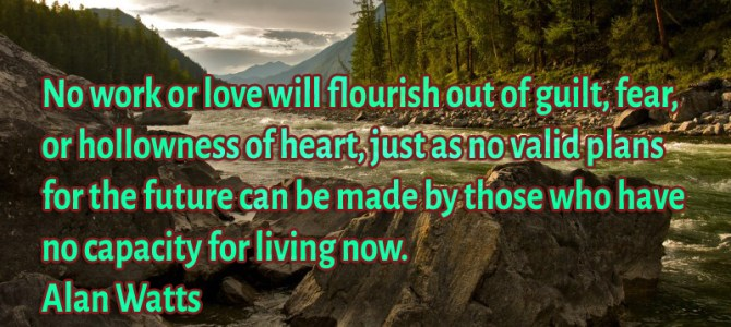No work or love will flourish out of guilt, fear, or hollowness of heart