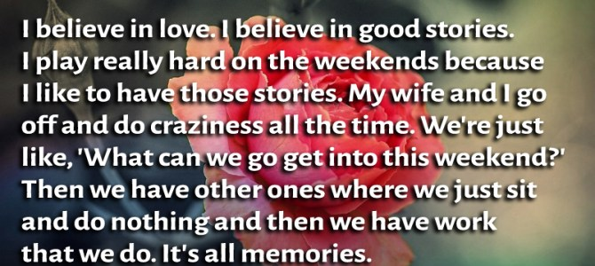 I believe in love. I believe in good stories. I play really hard on the weekends