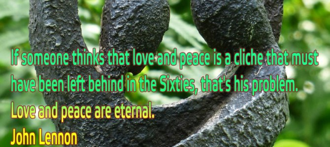 Love and peace are eternal. If someone thinks that's a cliche that's his problem