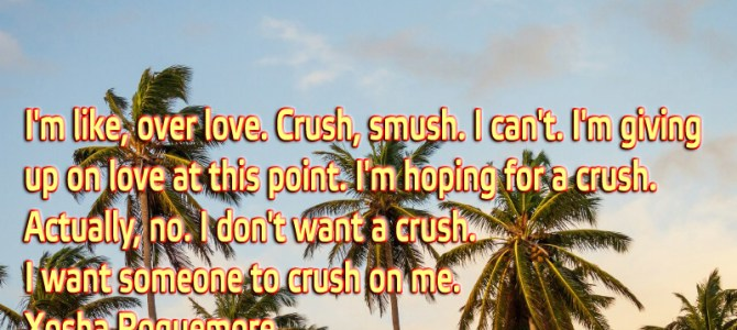 I'm like, over love. Crush, smush. I can't. I'm giving up on love at this point