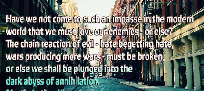 Have we not come to such an impasse in the modern world that we must love our enemies