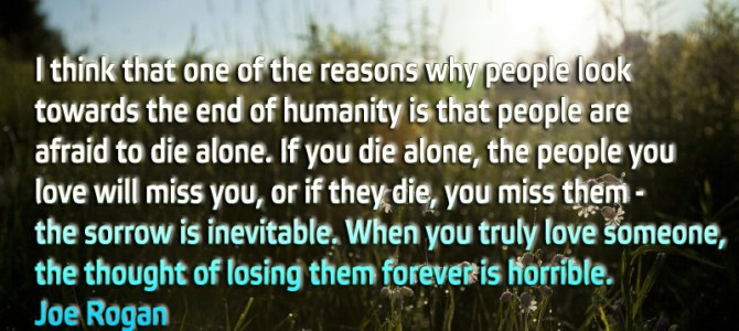 People look towards the end of humanity because they are afraid to die alone