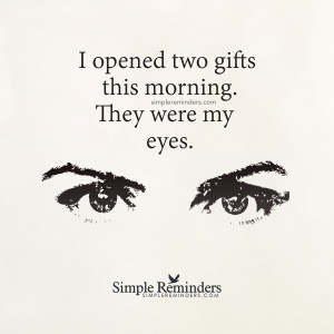 I opened two gifts this morning. They were my eyes. - unknown
