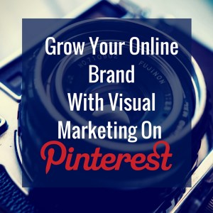 Grow Your Online Brand With Visual Marketing On Pinterest