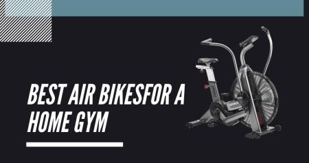 Best Air Bike For A Home Gym