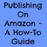 Self-Publishing On Amazon – A How-To Guide