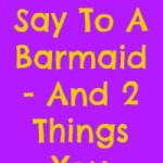 5 Things Not To Say To A Barmaid – And 2 Things You Should!
