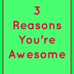 3 Reasons You're Awesome