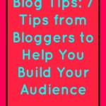 Blog Tips: 7 Tips from Bloggers to Help You Build Your Audience