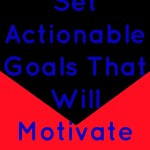 How To Set Actionable Goals That Will Motivate You To Succeed
