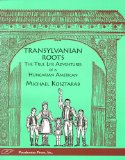 Transylvanian Roots: The True Life Adventures of a Hungarian-American