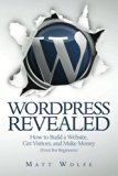 WordPress Revealed: How to Build a Website, Get Visitors and Make Money (Even For Beginners) (Volume 1)