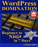 WordPress Domination - Beginner to NINJA in 7 Days: In Just Seven Days, You Can Go From WordPress Zero To WordPress Hero