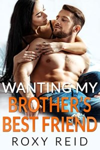 Wanting My Brother's Best Friend by Roxy Reid