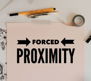 forced proximity