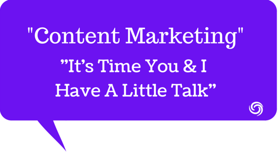 Content Marketing, It's Time You & I Have A Little Talk