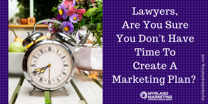 Lawyers, Are You Sure You Don't Have Time To Create A Marketing Plan?