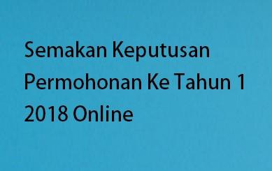 Semakan Keputusan Permohonan Ke Tahun 1 2018 Online