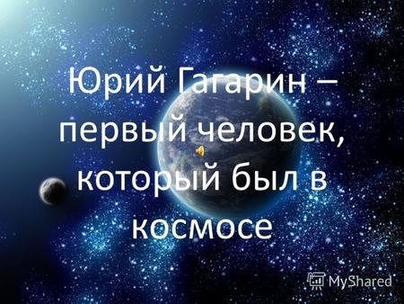 Презентация на тему quotЮрий Гагарин первый человек в