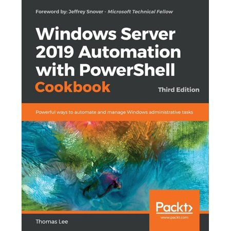 Windows Server 2019 Automation with PowerShell Cookbook Third Edition Powerful ways to automate and manage Windows administrative tasks Paperback
