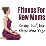 Fitness For New Moms: Getting Back Into Shape With Yoga