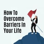 How To Overcome Barriers In Your Life