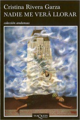NADIE ME VERÁ LLORAR. Cristina Rivera Garza. Editorial Tusquets