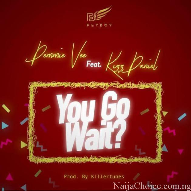 DOWNLOAD mp3: Demmie Vee – You Go Wait? ft. Kizz Daniel