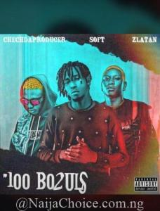 "DOWNLOAD MP3: Zlatan x Soft – ""100 Bo2uls"" ( Prod. By ChechdaProducer)"