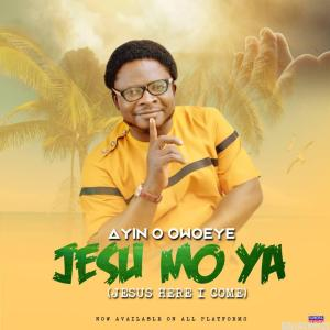 DOWNLOAD MP3: Ayin O Owoeye - Jesu Mo Ya (Jesus Here I Come)