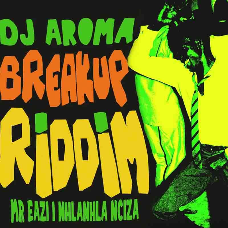 DJ Aroma Ft. Mr Eazi & Nhlanhla Nciza – Breakup Riddim mp3 download