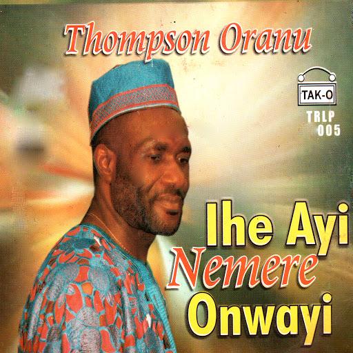 Thompson Oranu - Ihe Ayi Nemere Onwayi mp3 download
