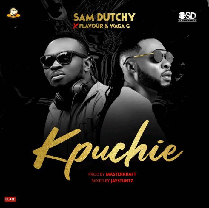 [Music] Sam Dutchy Ft. Flavour x Waga G - Kpuchie (Prod. by Masterkraft)