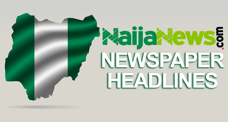 Top Nigerian Newspaper Headlines For Today, Sunday, 9th May, 2021