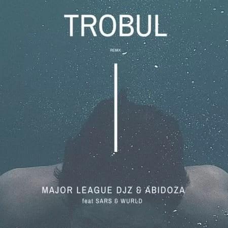 Major League & Abidoza – Trobul (Amapiano Remix) ft. Sarz & Wurld
