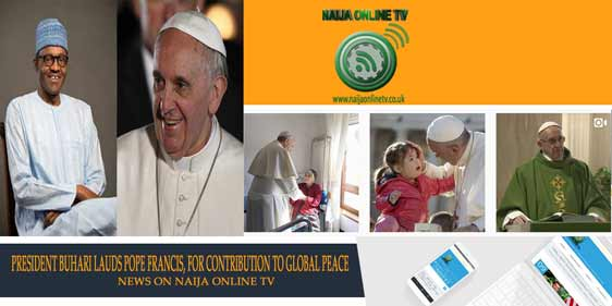 PRESIDENT BUHARI LAUDS POPE FRANCIS, FOR CONTRIBUTION TO GLOBAL PEACE