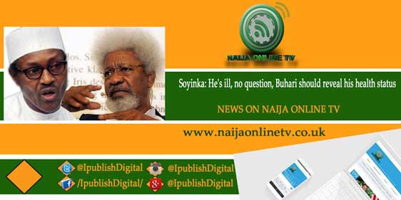 Soyinka: He's ill, no question, Buhari should reveal his health status