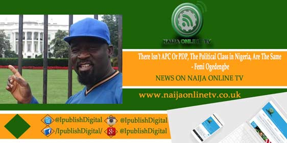 There Isn't APC Or PDP, The Political Class in Nigeria, Are The Same - Femi Ogedengbe