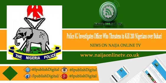 Police IG Investigates Officer Who Threatens to Kill 200 Nigerians over Buhari
