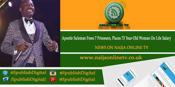 Apostle Suleman Frees 7 Prisoners, Places 73 Year-Old Woman On Life Salary