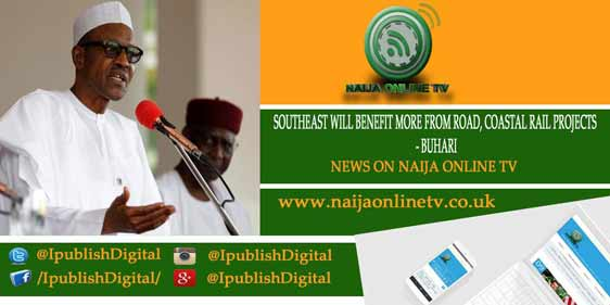 SOUTHEAST WILL BENEFIT MORE FROM ROAD, COASTAL RAIL PROJECTS - BUHARI
