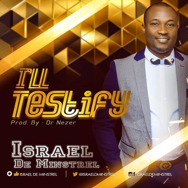 DOWNLOAD Mp3: Israel De Minstrel – I'll Testify |  @Israeldeminstrel