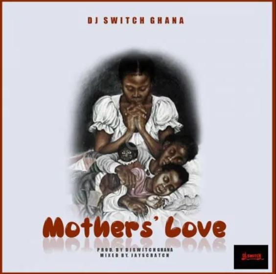 DOWNLOAD MP3: DJ Switch Ghana – Mothers Love