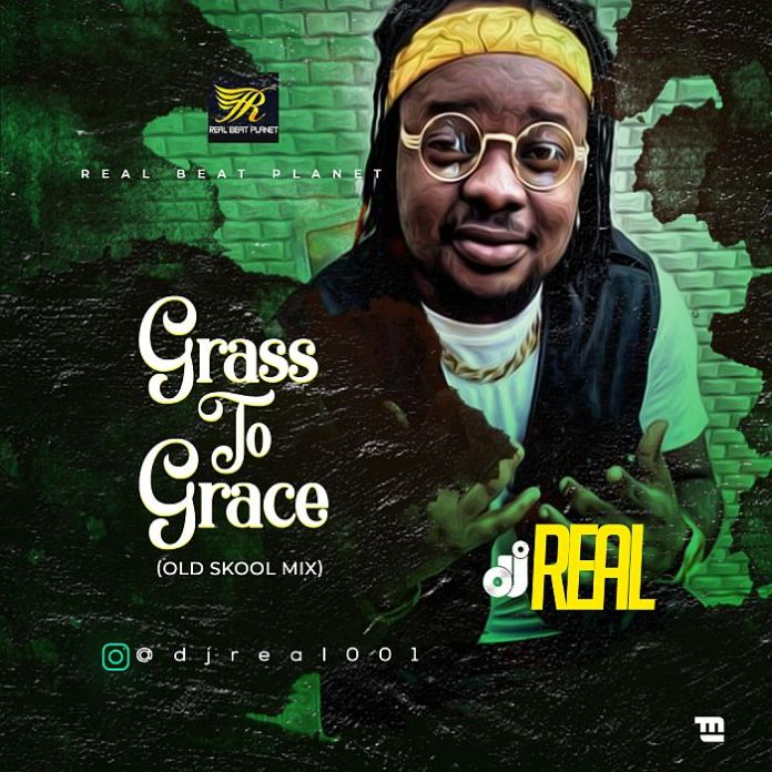 [Mixtape] DJ Real – Grass To Grace (Old Skool Mix)