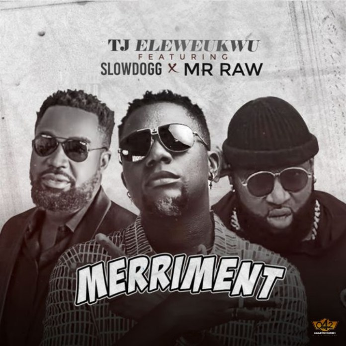DOWNLOAD MP3: TJ Eleweukwu ft. Slowdog x Mr Raw – Merriment