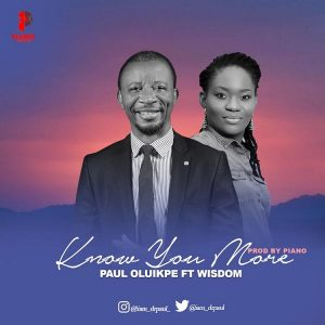 DOWNLOAD MP3: Know You More – Paul Oluikpe Ft. Wisdom