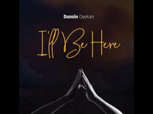 DOWNLOAD MP3: Dunsin Oyekan – I'll Be Here (Lyrics)
