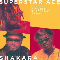 MUSIC: Superstar Ace Ft. DJ Jimmy Jatt & Zlatan bile – Shakara