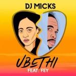 DJ Micks – Ubethi ft. Fey