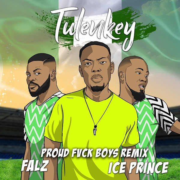 Tulenkey – Proud Fvck Boys (Remix) Ft. Falz, Ice Prince